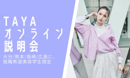 【大分/熊本/長崎/広島に、就職希望美容学生限定】9月 TAYAオンライン説明会参加者募集